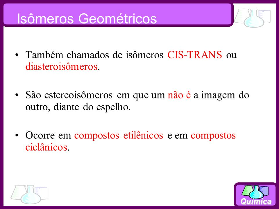 Isômeros Geométricos Também chamados de isômeros CIS-TRANS ou diasteroisômeros.