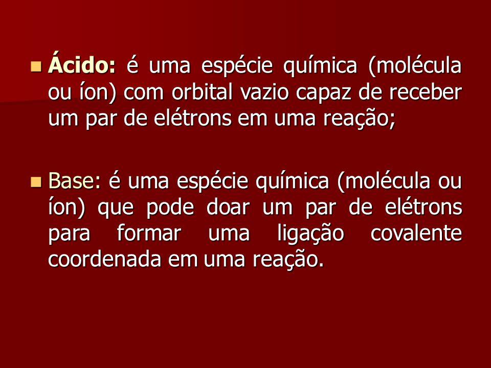 Ácido: é uma espécie química (molécula ou íon) com orbital vazio capaz de receber um par de elétrons em uma reação;