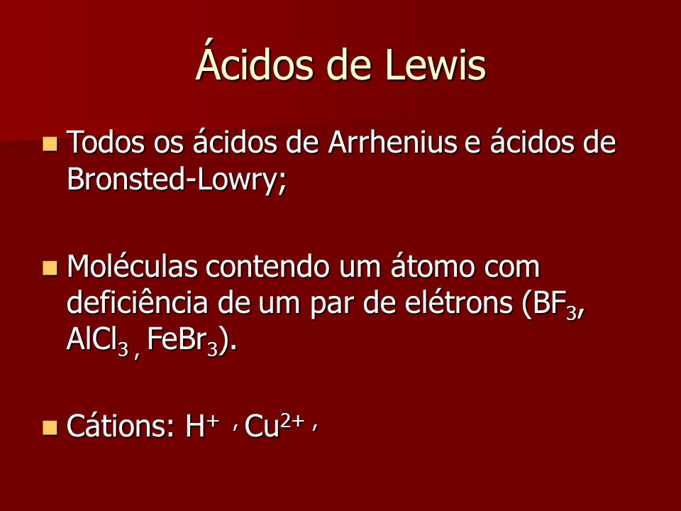 Ácidos de Lewis Todos os ácidos de Arrhenius e ácidos de Bronsted-Lowry;
