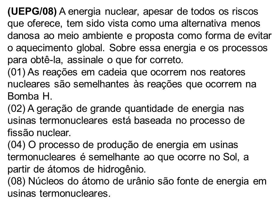 (UEPG/08) A energia nuclear, apesar de todos os riscos que oferece, tem sido vista como uma alternativa menos danosa ao meio ambiente e proposta como forma de evitar o aquecimento global. Sobre essa energia e os processos para obtê-la, assinale o que for correto.