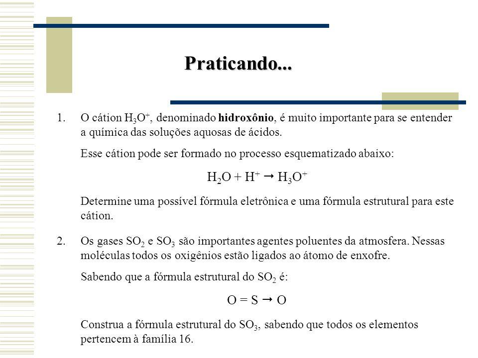 Praticando... O cátion H3O+, denominado hidroxônio, é muito importante para se entender a química das soluções aquosas de ácidos.