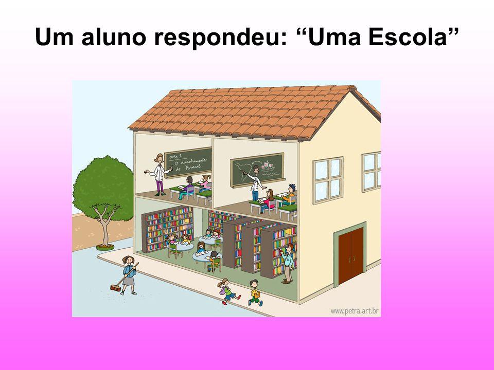 Um aluno respondeu: Uma Escola