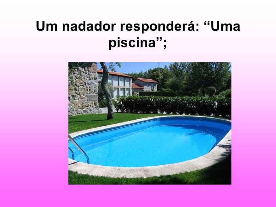 Um nadador responderá: Uma piscina ;