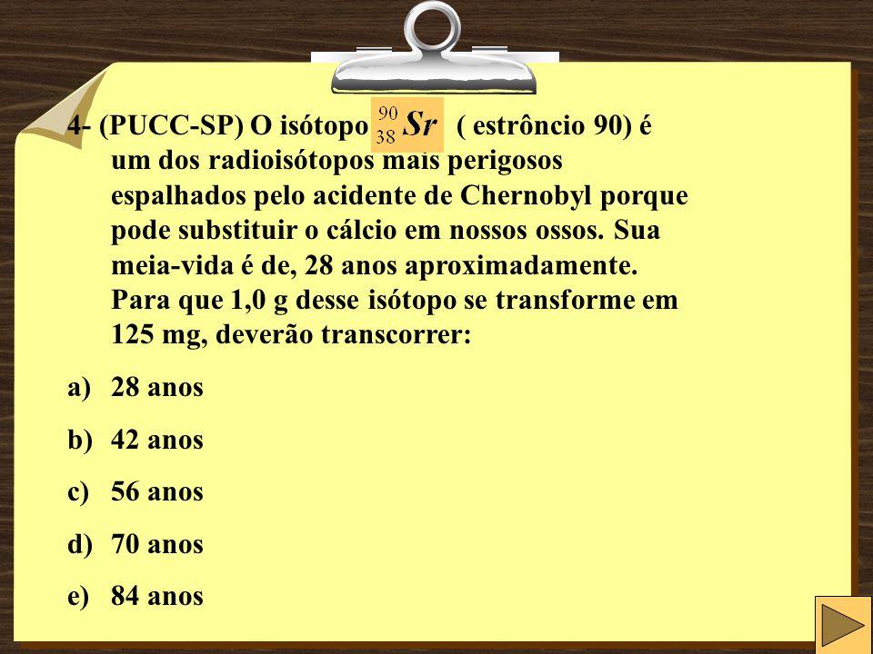 4- (PUCC-SP) O isótopo ( estrôncio 90) é um dos radioisótopos mais perigosos espalhados pelo acidente de Chernobyl porque pode substituir o cálcio em nossos ossos. Sua meia-vida é de, 28 anos aproximadamente. Para que 1,0 g desse isótopo se transforme em 125 mg, deverão transcorrer: