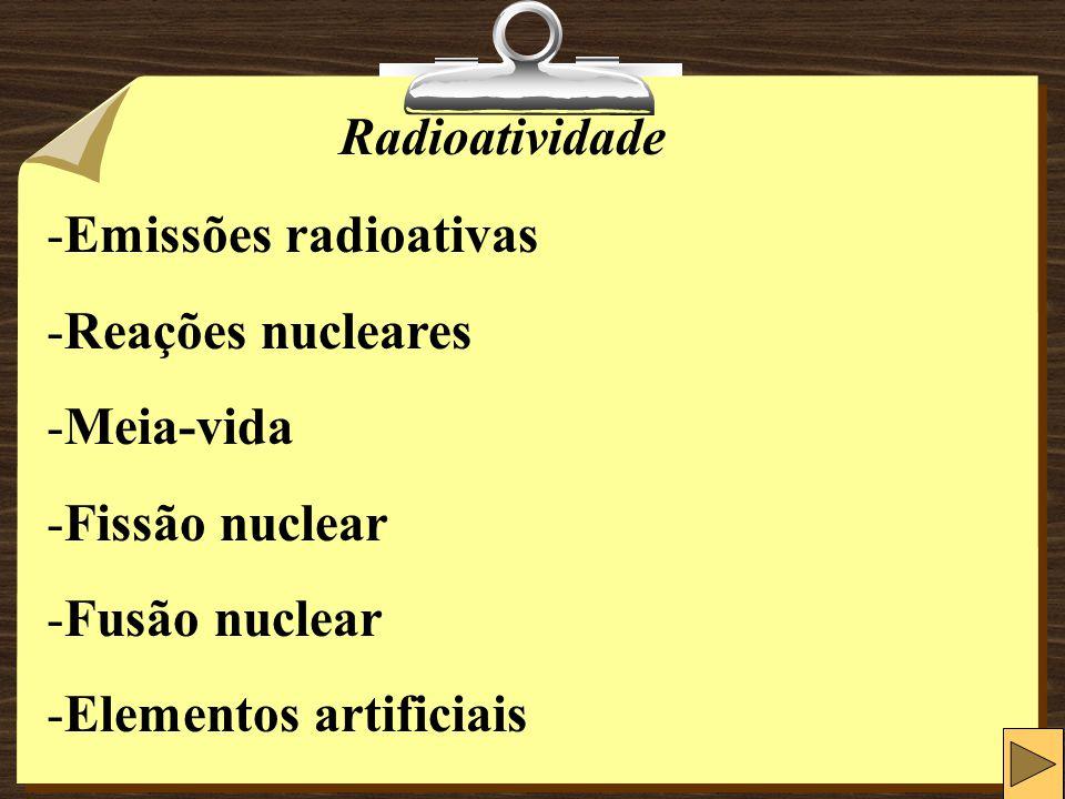 Radioatividade Emissões radioativas. Reações nucleares. Meia-vida. Fissão nuclear. Fusão nuclear.