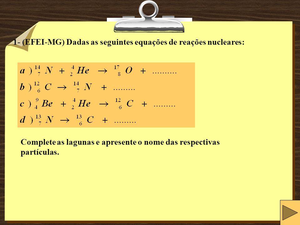 1- (EFEI-MG) Dadas as seguintes equações de reações nucleares: