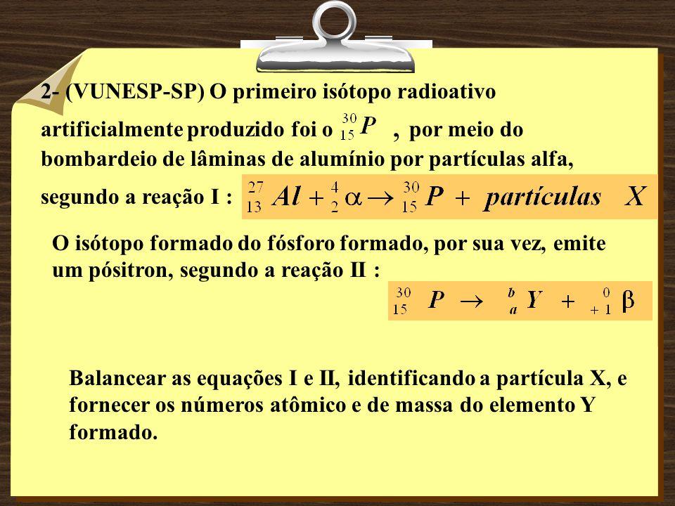 2- (VUNESP-SP) O primeiro isótopo radioativo artificialmente produzido foi o , por meio do bombardeio de lâminas de alumínio por partículas alfa, segundo a reação I :