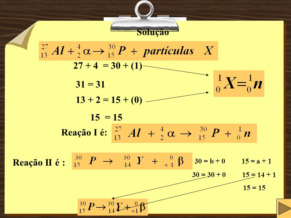 Solução 27 + 4 = 30 + (1) 31 = 31. 13 + 2 = 15 + (0) 15 = 15. Reação I é: Reação II é : 30 = b + 0 15 = a + 1.