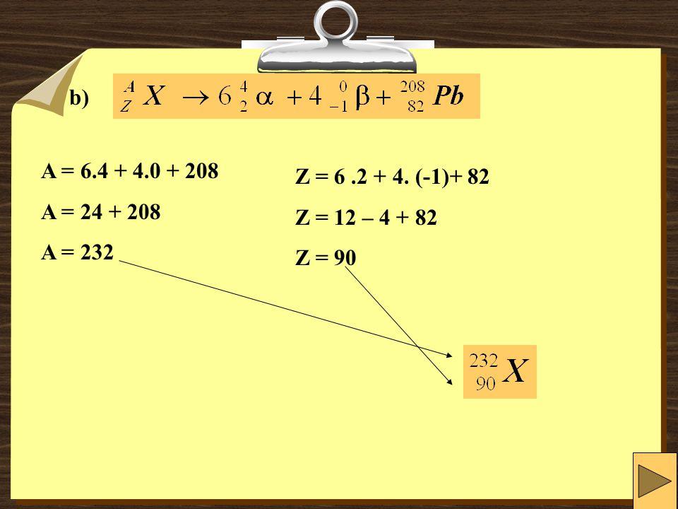b) A = 6.4 + 4.0 + 208 A = 24 + 208 A = 232 Z = 6 .2 + 4. (-1)+ 82 Z = 12 – 4 + 82 Z = 90