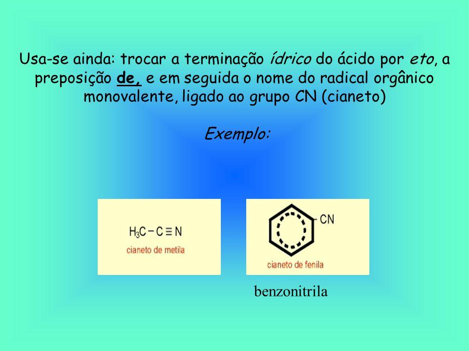 Usa-se ainda: trocar a terminação ídrico do ácido por eto, a preposição de, e em seguida o nome do radical orgânico monovalente, ligado ao grupo CN (cianeto)