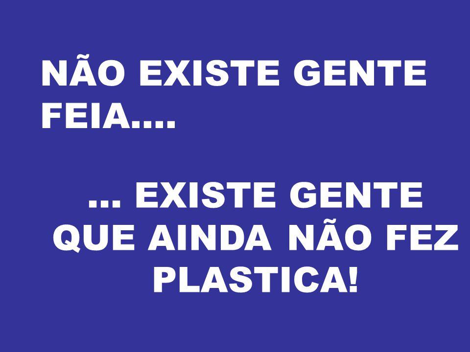 ... EXISTE GENTE QUE AINDA NÃO FEZ PLASTICA!