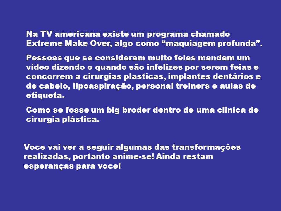Na TV americana existe um programa chamado Extreme Make Over, algo como maquiagem profunda .