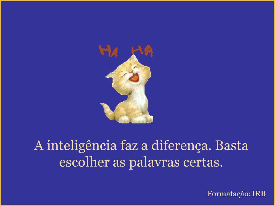 A inteligência faz a diferença. Basta escolher as palavras certas.