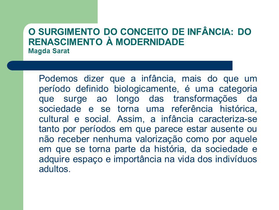 O SURGIMENTO DO CONCEITO DE INFÂNCIA: DO RENASCIMENTO À MODERNIDADE Magda Sarat