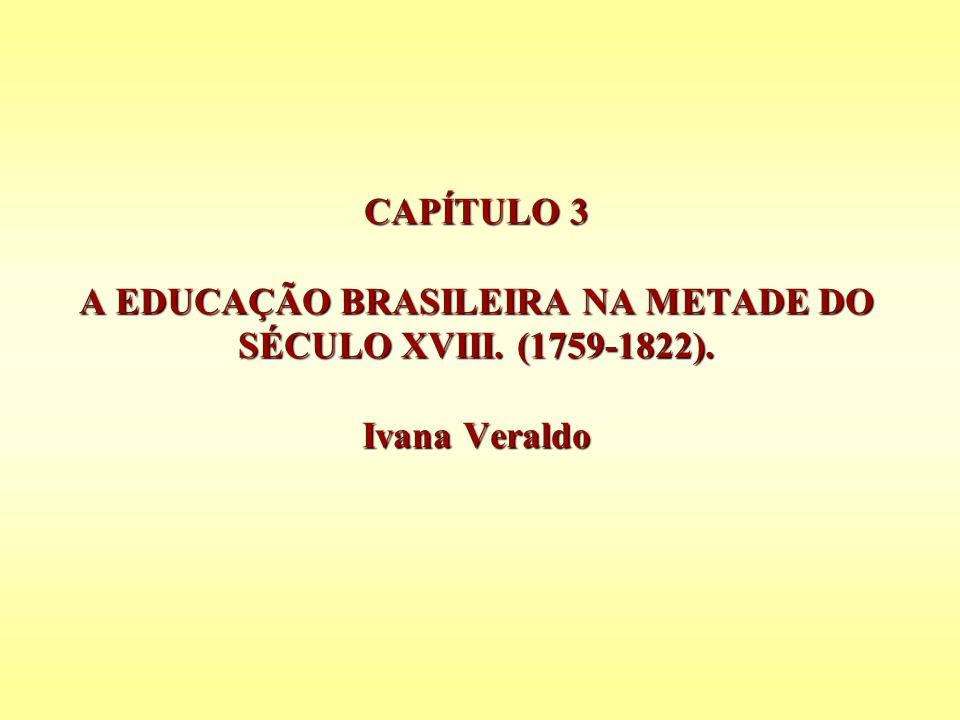 CAPÍTULO 3 A EDUCAÇÃO BRASILEIRA NA METADE DO SÉCULO XVIII. (1759-1822). Ivana Veraldo