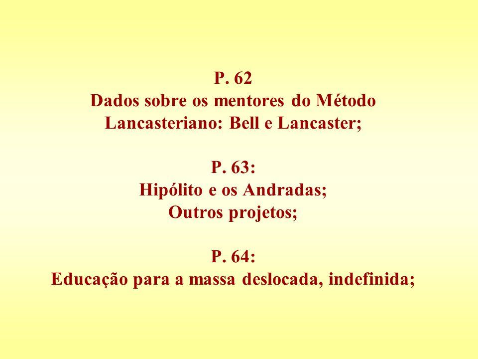 P. 62 Dados sobre os mentores do Método Lancasteriano: Bell e Lancaster; P.