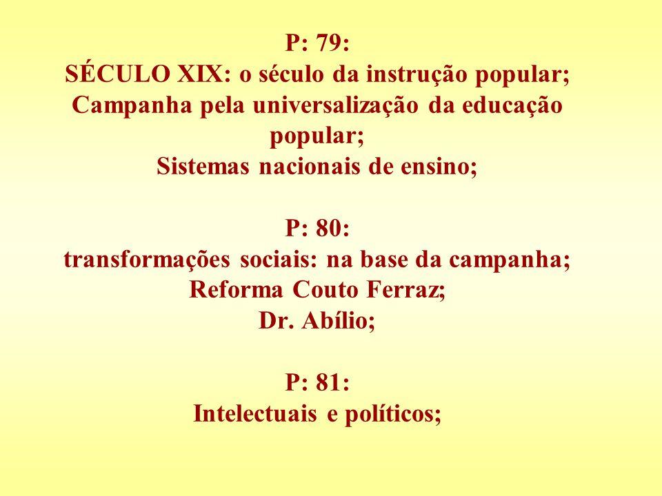 P: 79: SÉCULO XIX: o século da instrução popular; Campanha pela universalização da educação popular; Sistemas nacionais de ensino; P: 80: transformações sociais: na base da campanha; Reforma Couto Ferraz; Dr.