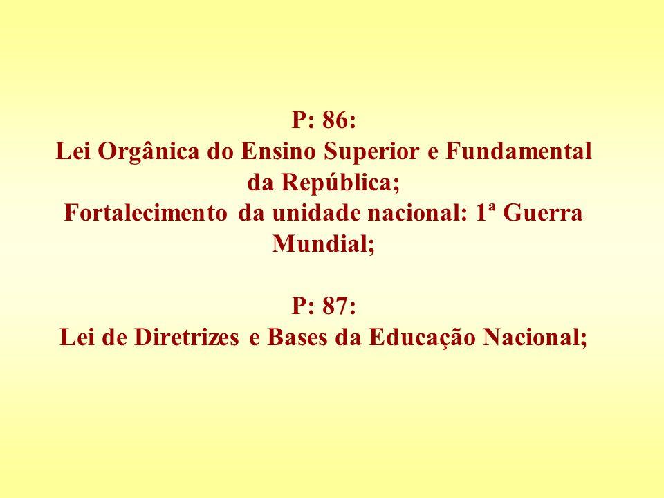 P: 86: Lei Orgânica do Ensino Superior e Fundamental da República; Fortalecimento da unidade nacional: 1ª Guerra Mundial; P: 87: Lei de Diretrizes e Bases da Educação Nacional;