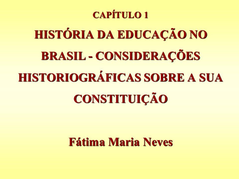 CAPÍTULO 1 HISTÓRIA DA EDUCAÇÃO NO BRASIL - CONSIDERAÇÕES HISTORIOGRÁFICAS SOBRE A SUA CONSTITUIÇÃO Fátima Maria Neves