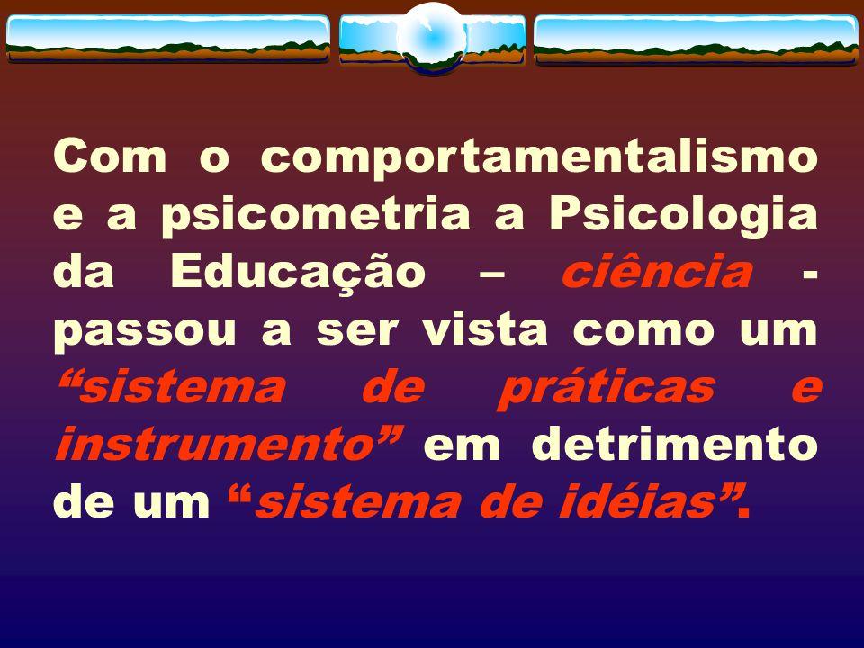 Com o comportamentalismo e a psicometria a Psicologia da Educação – ciência - passou a ser vista como um sistema de práticas e instrumento em detrimento de um sistema de idéias .