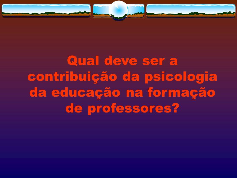 Qual deve ser a contribuição da psicologia da educação na formação de professores