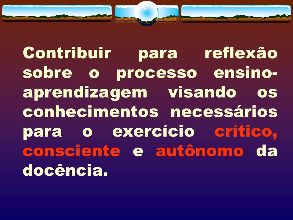 Contribuir para reflexão sobre o processo ensino-aprendizagem visando os conhecimentos necessários para o exercício crítico, consciente e autônomo da docência.