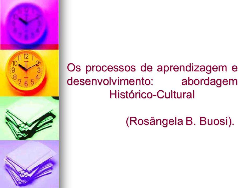 Os processos de aprendizagem e desenvolvimento: abordagem Histórico-Cultural (Rosângela B. Buosi).
