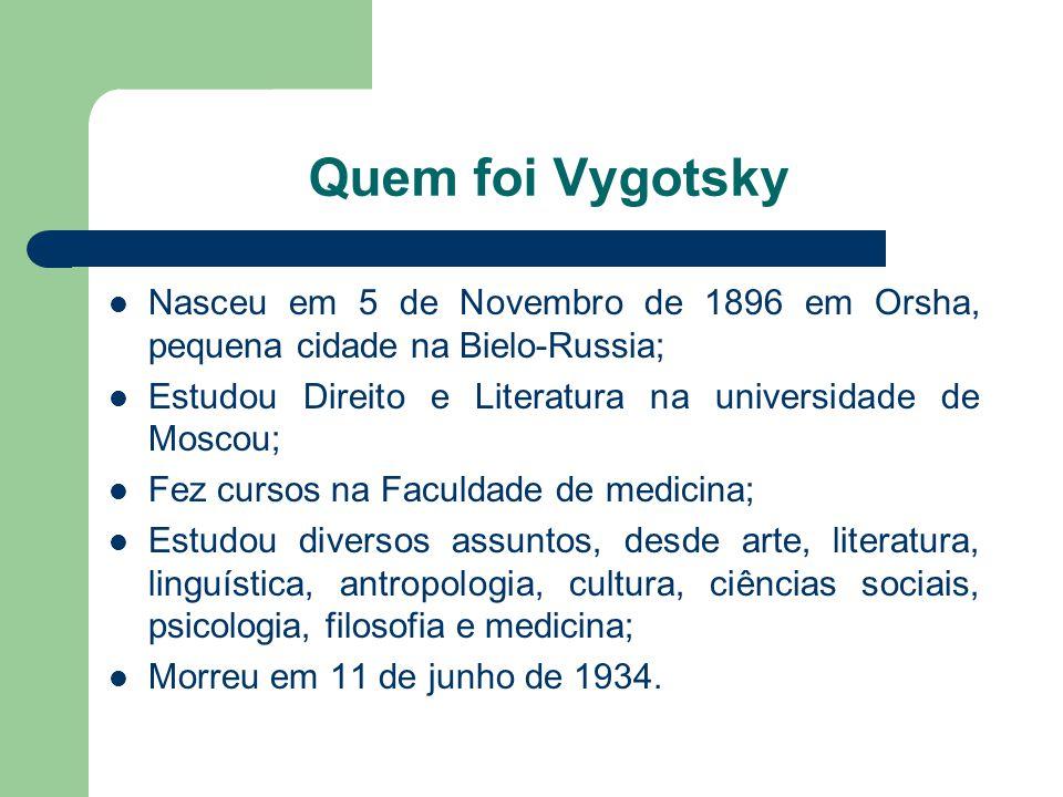 Quem foi Vygotsky Nasceu em 5 de Novembro de 1896 em Orsha, pequena cidade na Bielo-Russia; Estudou Direito e Literatura na universidade de Moscou;