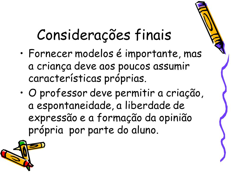 Considerações finais Fornecer modelos é importante, mas a criança deve aos poucos assumir características próprias.