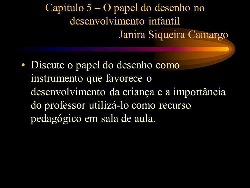Capítulo 5 – O papel do desenho no desenvolvimento infantil Janira Siqueira Camargo