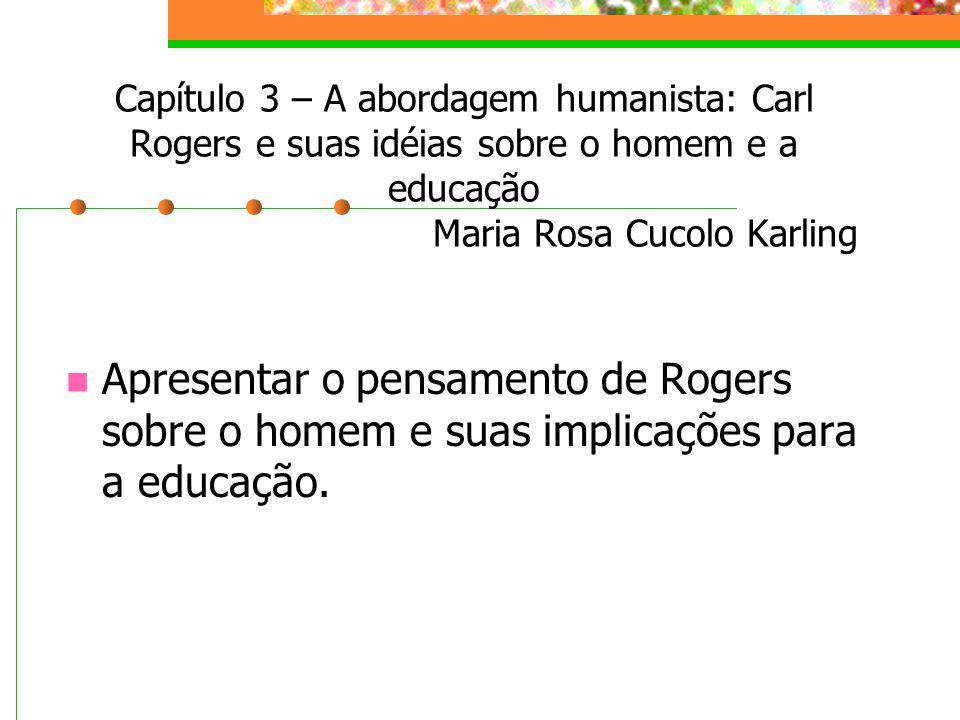 Capítulo 3 – A abordagem humanista: Carl Rogers e suas idéias sobre o homem e a educação Maria Rosa Cucolo Karling