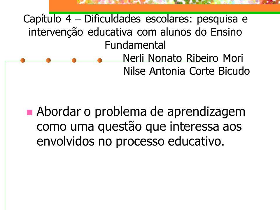 Capítulo 4 – Dificuldades escolares: pesquisa e intervenção educativa com alunos do Ensino Fundamental Nerli Nonato Ribeiro Mori Nilse Antonia Corte Bicudo