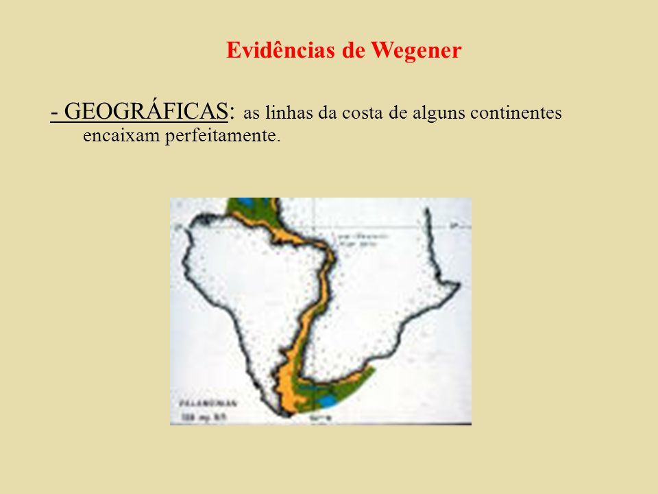 Evidências de Wegener - GEOGRÁFICAS: as linhas da costa de alguns continentes encaixam perfeitamente.
