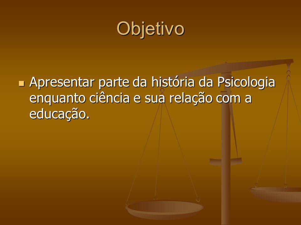 Objetivo Apresentar parte da história da Psicologia enquanto ciência e sua relação com a educação.