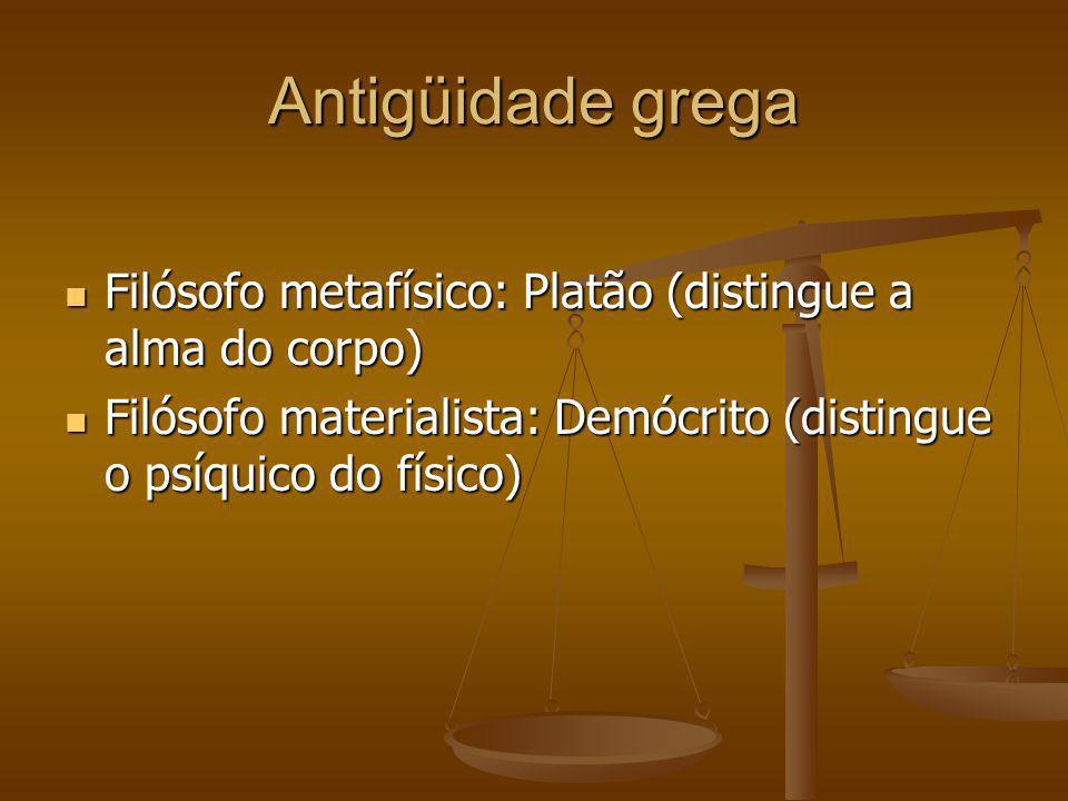 Antigüidade grega Filósofo metafísico: Platão (distingue a alma do corpo) Filósofo materialista: Demócrito (distingue o psíquico do físico)
