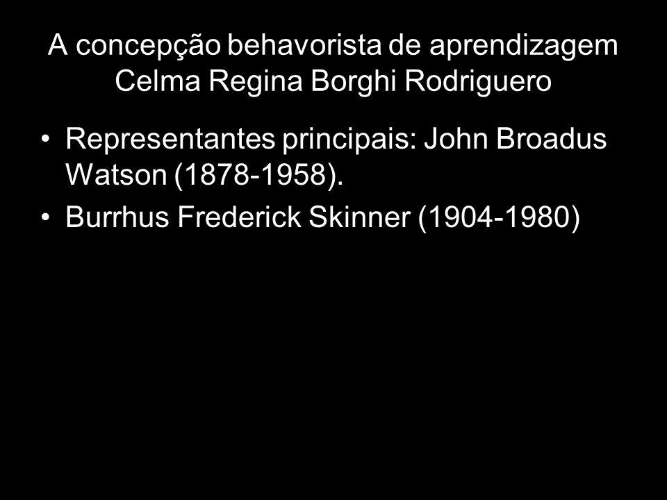 A concepção behavorista de aprendizagem Celma Regina Borghi Rodriguero