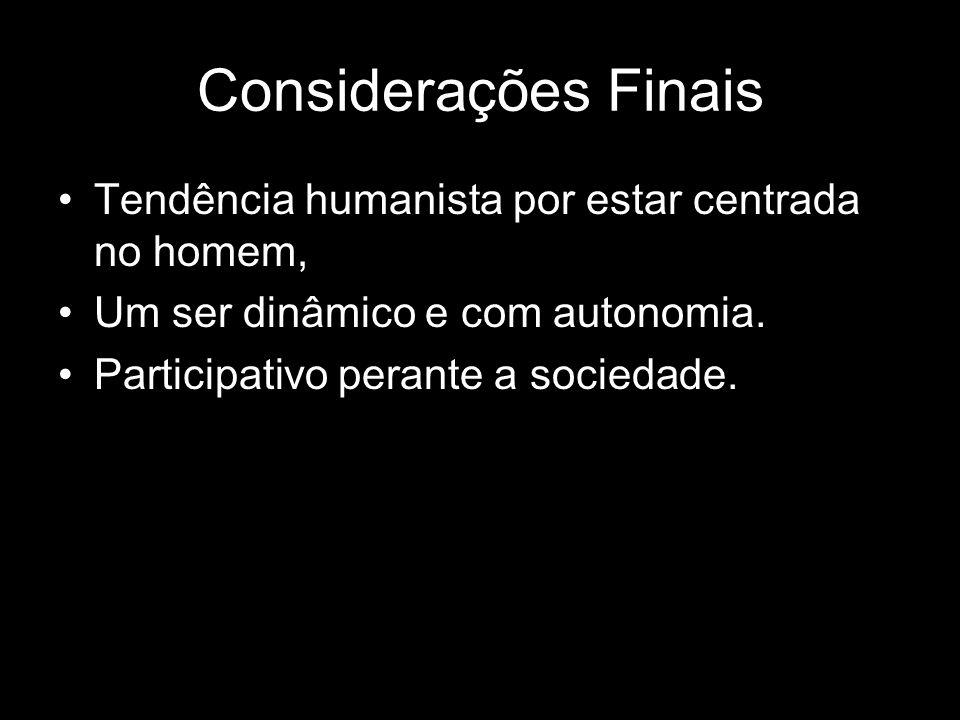 Considerações Finais Tendência humanista por estar centrada no homem,