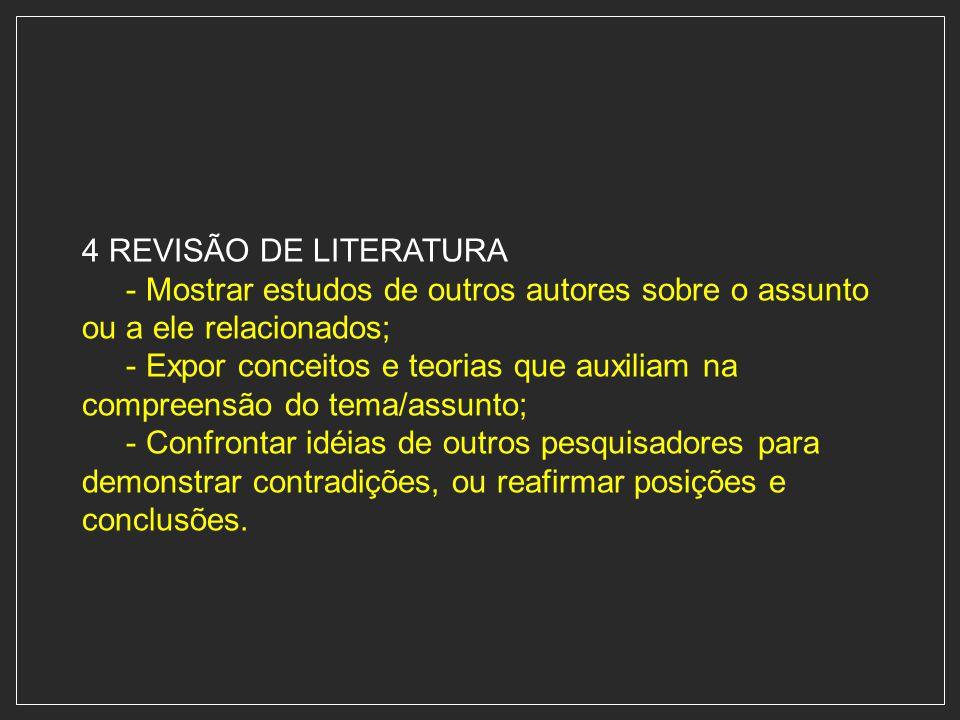 4 REVISÃO DE LITERATURA - Mostrar estudos de outros autores sobre o assunto ou a ele relacionados;