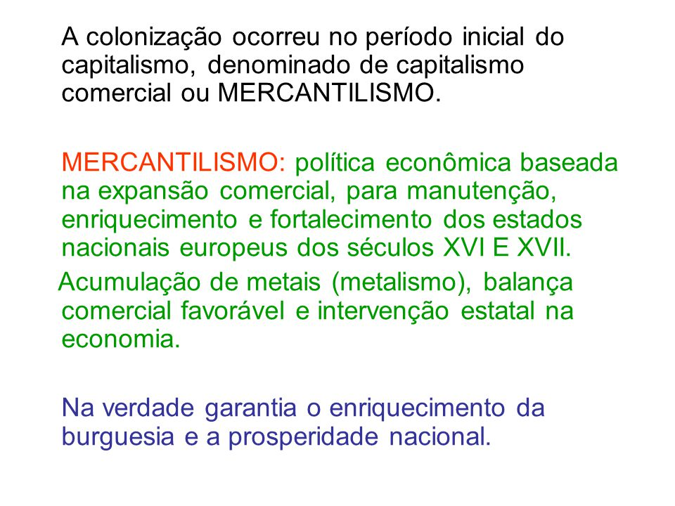 A colonização ocorreu no período inicial do capitalismo, denominado de capitalismo comercial ou MERCANTILISMO.