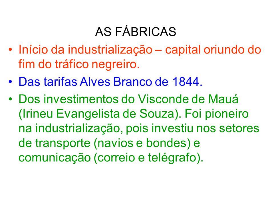 AS FÁBRICAS Início da industrialização – capital oriundo do fim do tráfico negreiro. Das tarifas Alves Branco de 1844.
