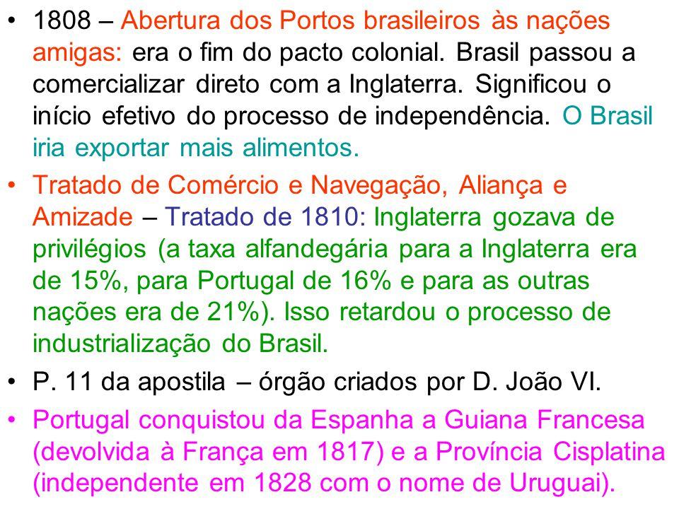 1808 – Abertura dos Portos brasileiros às nações amigas: era o fim do pacto colonial. Brasil passou a comercializar direto com a Inglaterra. Significou o início efetivo do processo de independência. O Brasil iria exportar mais alimentos.