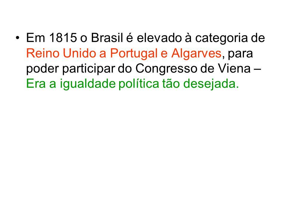 Em 1815 o Brasil é elevado à categoria de Reino Unido a Portugal e Algarves, para poder participar do Congresso de Viena – Era a igualdade política tão desejada.