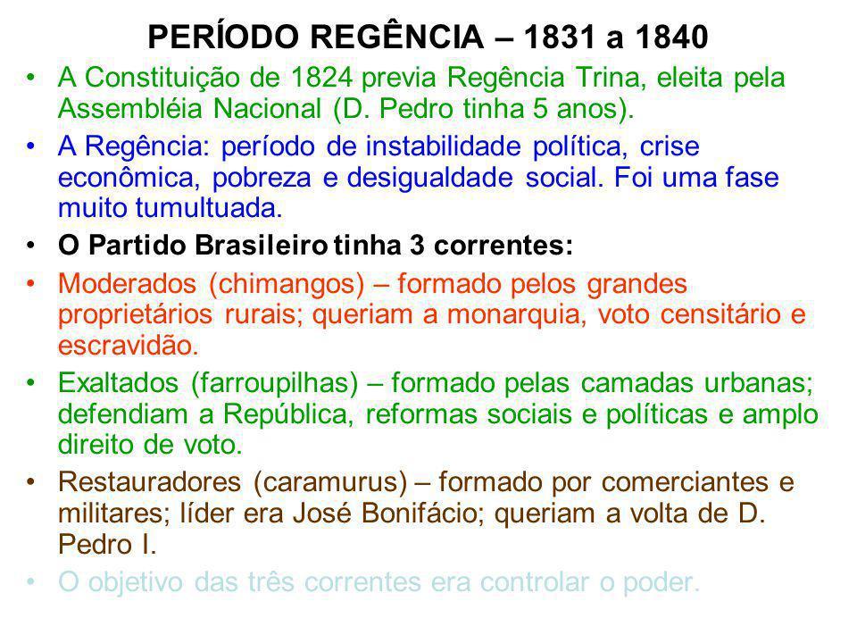 PERÍODO REGÊNCIA – 1831 a 1840 A Constituição de 1824 previa Regência Trina, eleita pela Assembléia Nacional (D. Pedro tinha 5 anos).