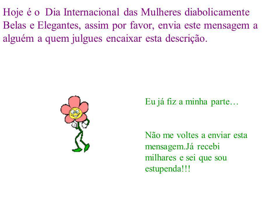 Hoje é o Dia Internacional das Mulheres diabolicamente Belas e Elegantes, assim por favor, envia este mensagem a alguém a quem julgues encaixar esta descrição.
