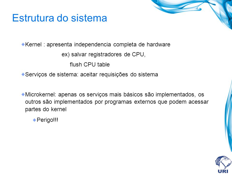 Estrutura do sistema Kernel : apresenta independencia completa de hardware. ex) salvar registradores de CPU,