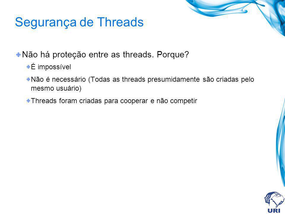 Segurança de Threads Não há proteção entre as threads. Porque