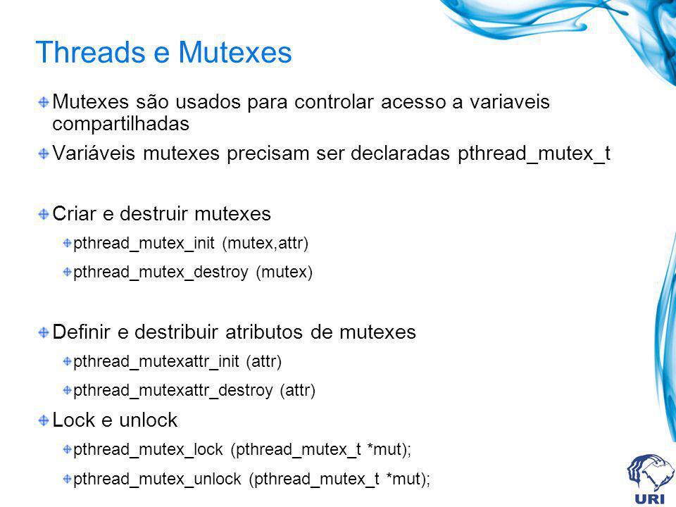 Threads e Mutexes Mutexes são usados para controlar acesso a variaveis compartilhadas. Variáveis mutexes precisam ser declaradas pthread_mutex_t.