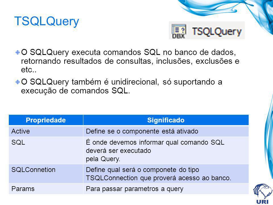 TSQLQuery O SQLQuery executa comandos SQL no banco de dados, retornando resultados de consultas, inclusões, exclusões e etc..