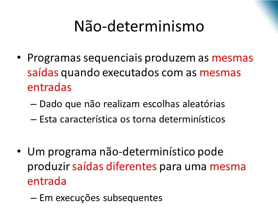Não-determinismo Programas sequenciais produzem as mesmas saídas quando executados com as mesmas entradas.
