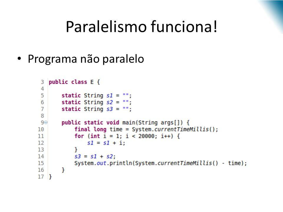 Paralelismo funciona! Programa não paralelo